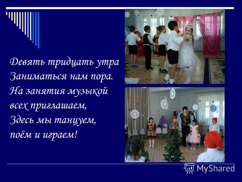 Девять тридцать утра Заниматься нам пора. На занятыя музыкой всех приглашаем, Здесь мы танцуем, поём и играем!