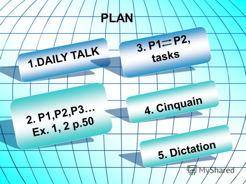 PLAN 1.DAILY TALK 2. P1,P2,P3… Ex. 1, 2 p.50 4. Cinquain 5. Dictation 3. P1 P2, tasks