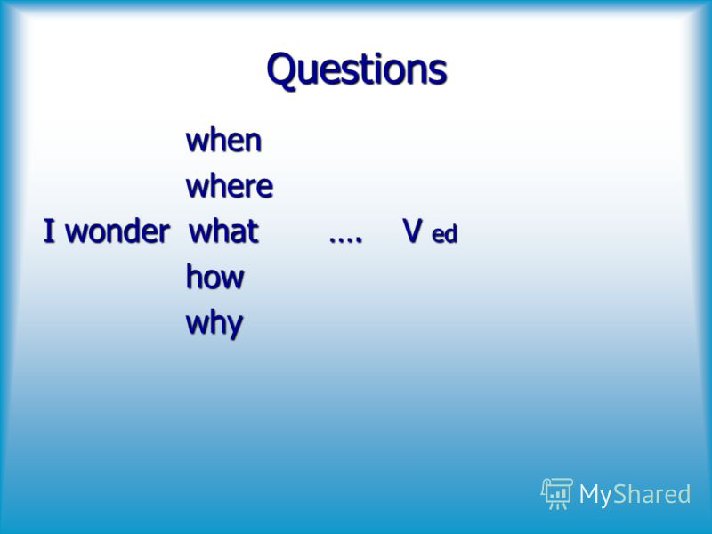 Questions whenwhere I wonder what…. V ed howwhy