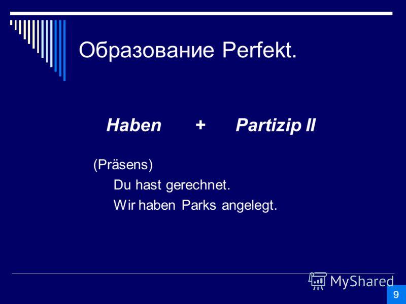 Образование Perfekt. Haben +Partizip II (Präsens) Du hast gerechnet. Wir haben Parks angelegt. 9