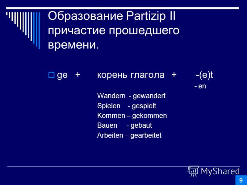 Образование Partizip II причастие прошедшего времени. ge +корень глагола+-(е)t - еn Wandern - gewandert Spielen - gespielt Kommen – gekommen Bauen - gebaut Arbeiten – gearbeitet 9