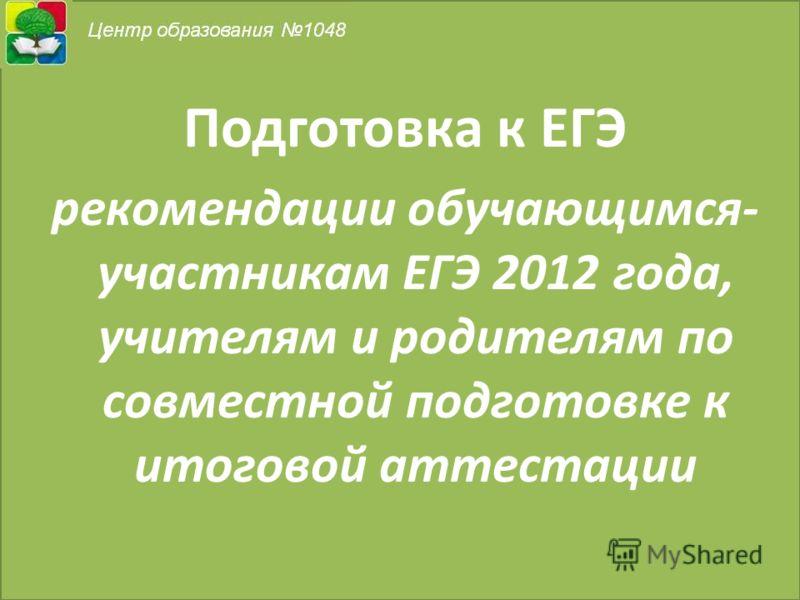 Подготовка к ЕГЭ рекомендации обучающимся- участникам ЕГЭ 2012 года, учителям и родителям по совместной подготовке к итоговой аттестации