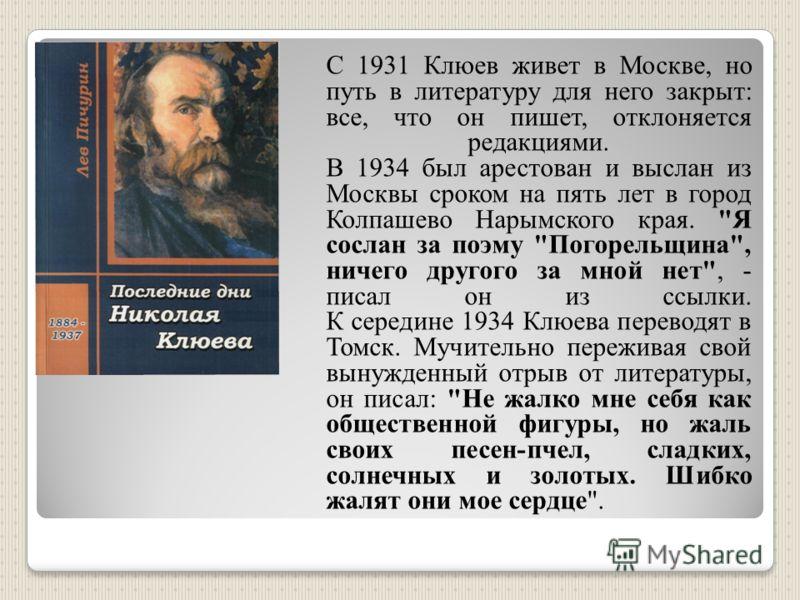 С 1931 Клюев живет в Москве, но путь в литературу для него закрыт: все, что он пишет, отклоняется редакциями. В 1934 был арестован и выслан из Москвы сроком на пять лет в город Колпашево Нарымского края.