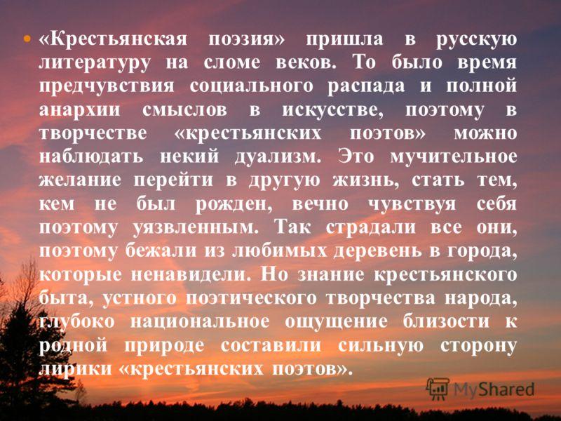 «Крестьянская поэзия» пришла в русскую литературу на сломе веков. То было время предчувствия социального распада и полной анархии смыслов в искусстве, поэтому в творчестве «крестьянских поэтов» можно наблюдать некий дуализм. Это мучительное желание п