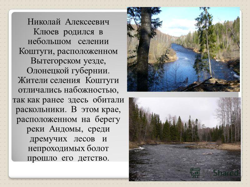 Николай Алексеевич Клюев родился в небольшом селении Коштуги, расположенном Вытегорском уезде, Олонецкой губернии. Жители селения Коштуги отличались набожностью, так как ранее здесь обитали раскольники. В этом крае, расположенном на берегу реки Андом