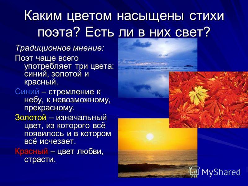Каким цветом насыщены стихи поэта? Есть ли в них свет? Традиционное мнение: Поэт чаще всего употребляет три цвета: синий, золотой и красный. Синий – стремление к небу, к невозможному, прекрасному. Золотой – изначальный цвет, из которого всё появилось