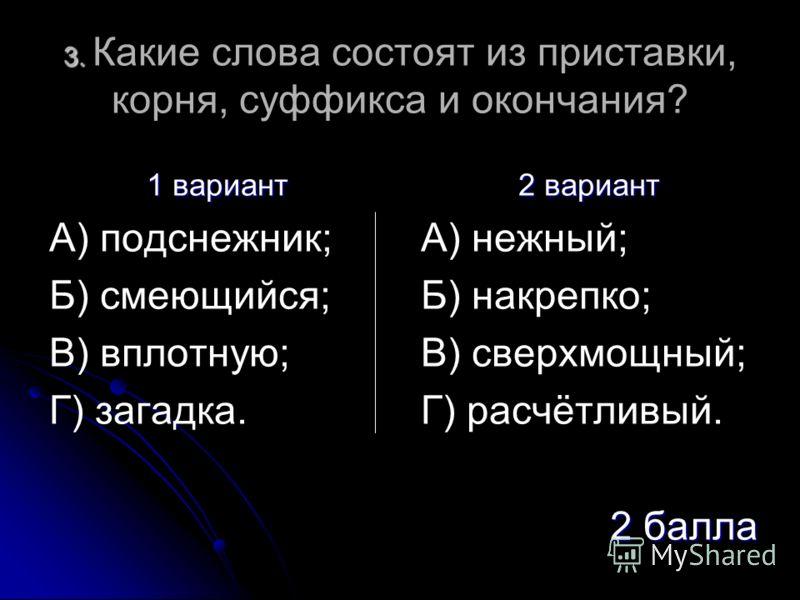 3. 3. Какие слова состоят из приставки, корня, суффикса и окончания? 1 вариант А) подснежник; Б) смеющийся; В) вплотную; Г) загадка. 2 вариант А) нежный; Б) накрепко; В) сверхмощный; Г) расчётливый. 2 балла