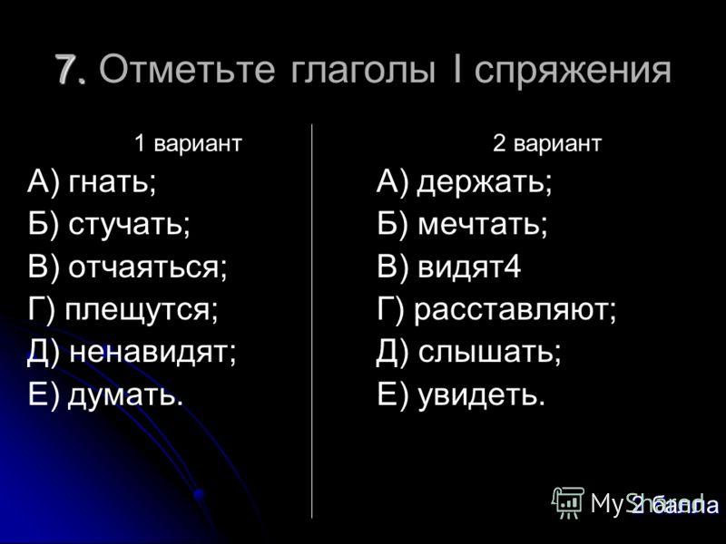 7. 7. Отметьте глаголы I спряжения 1 вариант А) гнать; Б) стучать; В) отчаяться; Г) плещутся; Д) ненавидят; Е) думать. 2 вариант А) держать; Б) мечтать; В) видят4 Г) расставляют; Д) слышать; Е) увидеть. 2 балла