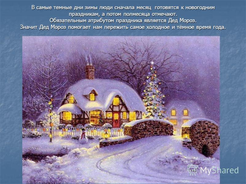 В самые темные дни зимы люди сначала месяц готовятся к новогодним праздникам, а потом полмесяца отмечают. Обязательным атрибутом праздника является Дед Мороз. Значит Дед Мороз помогает нам пережить самое холодное и тёмное время года.