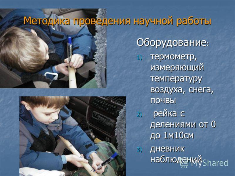 Методика проведения научной работы Оборудование : 1) термометр, измеряющий температуру воздуха, снега, почвы 2) рейка с делениями от 0 до 1м10см 3) дневник наблюдений