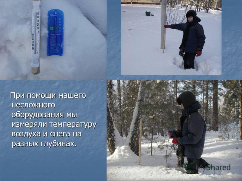 При помощи нашего несложного оборудования мы измеряли температуру воздуха и снега на разных глубинах. При помощи нашего несложного оборудования мы измеряли температуру воздуха и снега на разных глубинах.