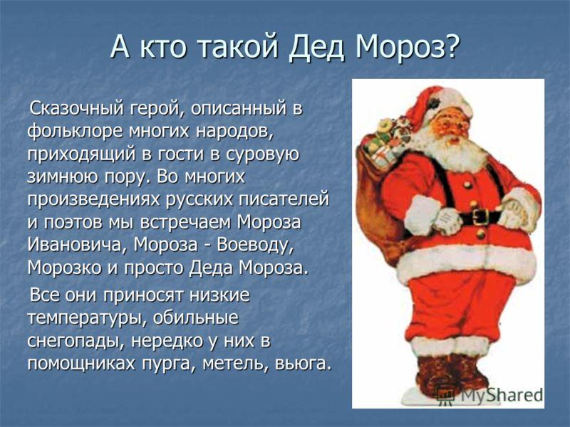 А кто такой Дед Мороз? Сказочный герой, описанный в фольклоре многих народов, приходящий в гости в суровую зимнюю пору. Во многих произведениях русских писателей и поэтов мы встречаем Мороза Ивановича, Мороза - Воеводу, Морозко и просто Деда Мороза.