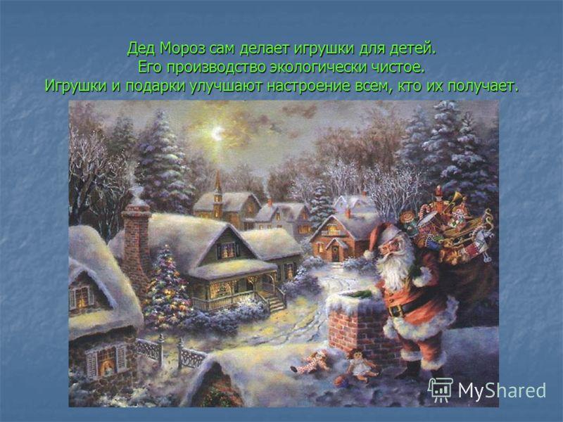 Дед Мороз сам делает игрушки для детей. Его производство экологически чистое. Игрушки и подарки улучшают настроение всем, кто их получает.