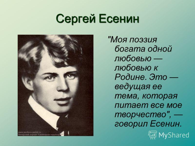 Сергей Есенин Моя поэзия богата одной любовью любовью к Родине. Это ведущая ее тема, которая питает все мое творчество, говорил Есенин.