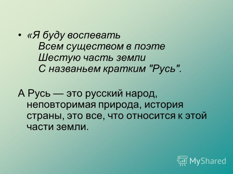 «Я буду воспевать Всем существом в поэте Шестую часть земли С названьем кратким Русь. А Русь это русский народ, неповторимая природа, история страны, это все, что относится к этой части земли.