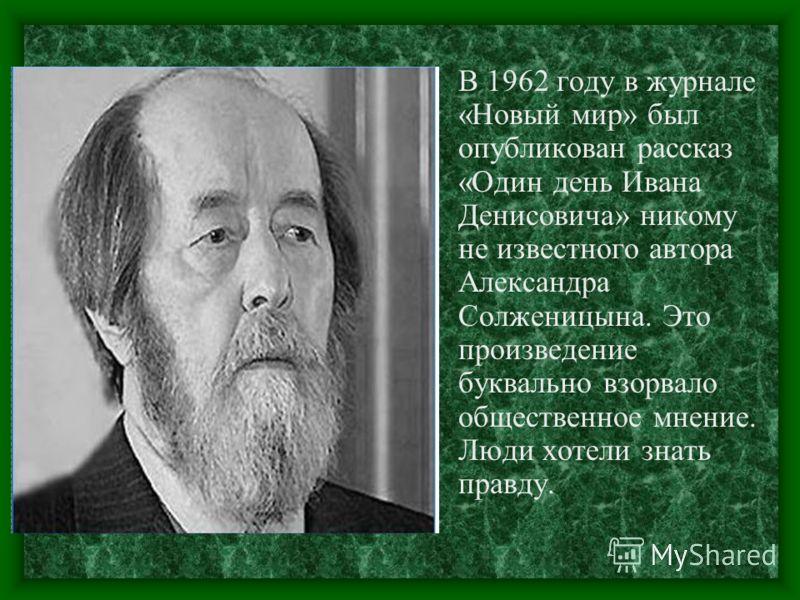 В 1962 году в журнале «Новый мир» был опубликован рассказ «Один день Ивана Денисовича» никому не известного автора Александра Солженицына. Это произведение буквально взорвало общественное мнение. Люди хотели знать правду.