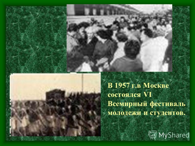 В 1957 г.в Москве состоялся VI Всемирный фестиваль молодежи и студентов.