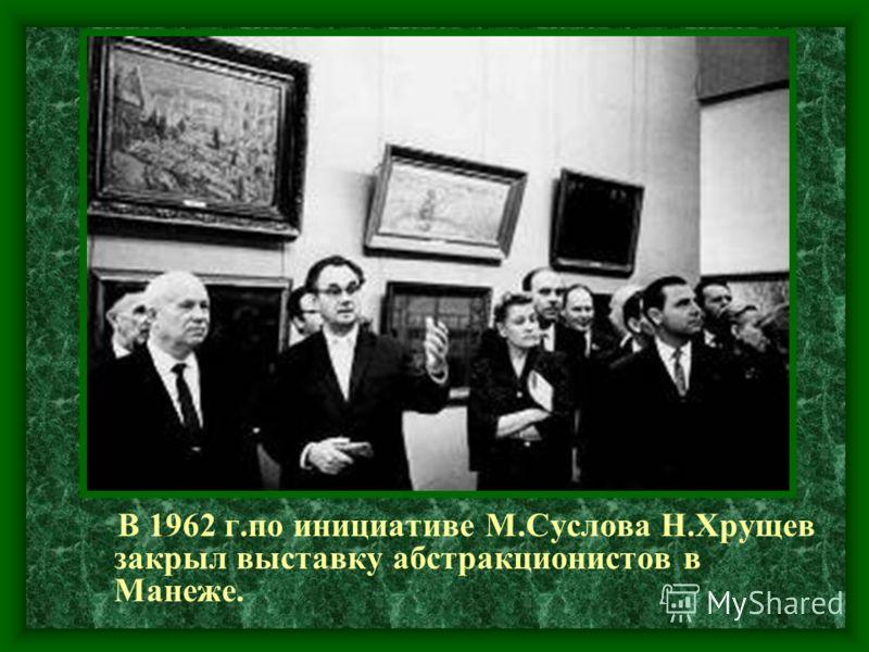В 1962 г.по инициативе М.Суслова Н.Хрущев закрыл выставку абстракционистов в Манеже.