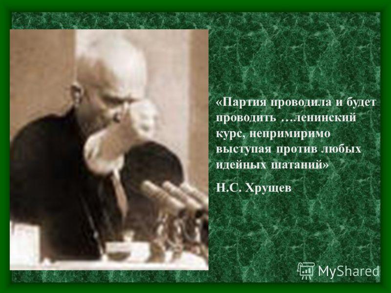 «Партия проводила и будет проводить …ленинский курс, непримиримо выступая против любых идейных шатаний» Н.С. Хрущев