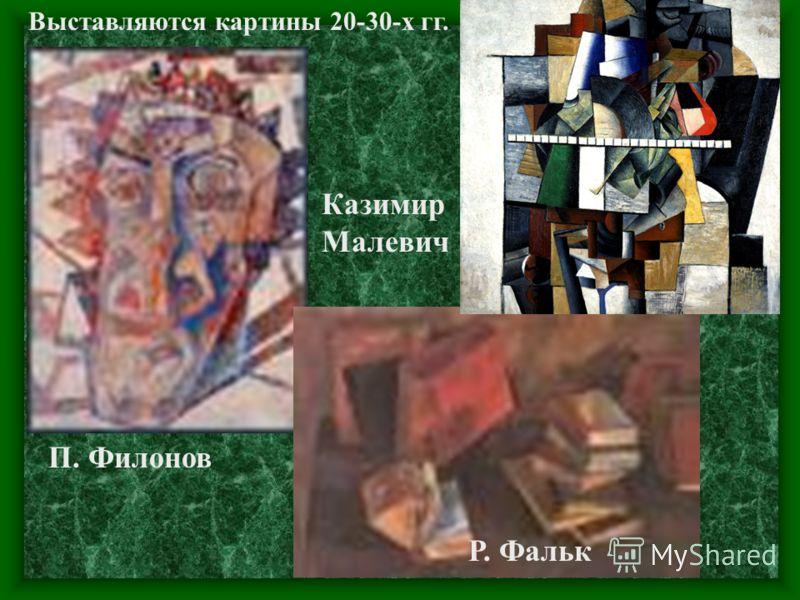 П. Филонов Казимир Малевич Р. Фальк Выставляются картины 20-30-х гг.