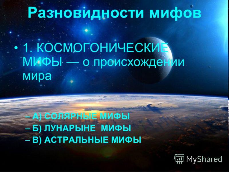 Разновидности мифов 1. КОСМОГОНИЧЕСКИЕ МИФЫ о происхождении мира –А) СОЛЯРНЫЕ МИФЫ –Б) ЛУНАРЫНЕ МИФЫ –В) АСТРАЛЬНЫЕ МИФЫ