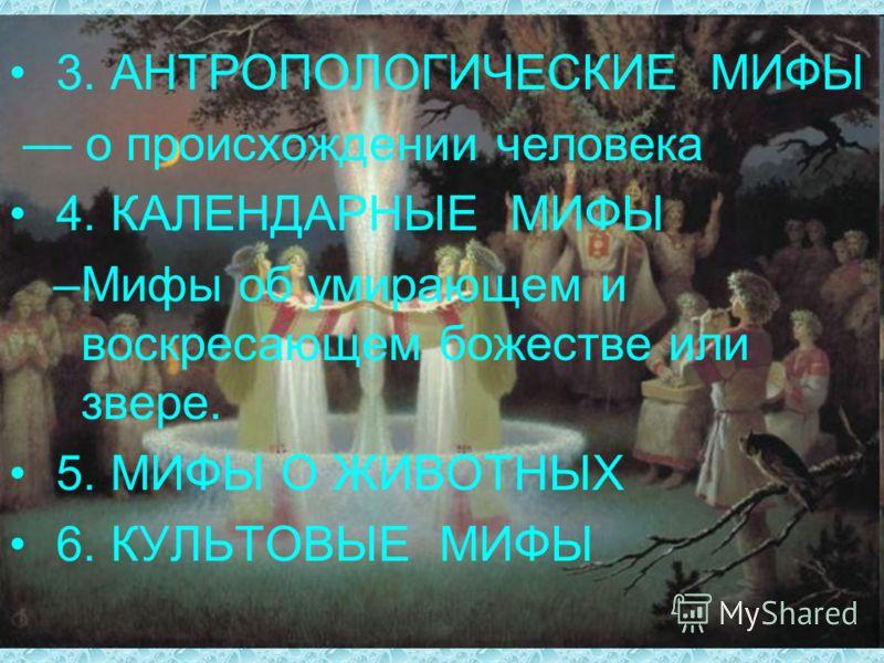 3. АНТРОПОЛОГИЧЕСКИЕ МИФЫ о происхождении человека 4. КАЛЕНДАРНЫЕ МИФЫ –Мифы об умирающем и воскресающем божестве или звере. 5. МИФЫ О ЖИВОТНЫХ 6. КУЛЬТОВЫЕ МИФЫ