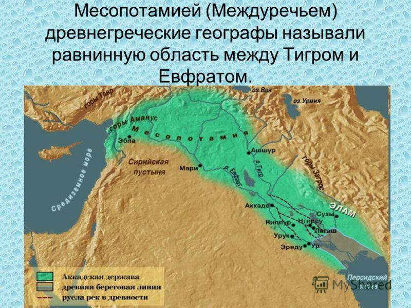 Месопотамией (Междуречьем) древнегреческие географы называли равнинную область между Тигром и Евфратом.