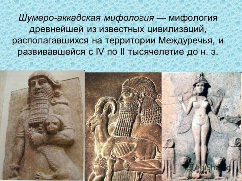 Шумеро-аккадская мифология мифология древнейшей из известных цивилизаций, располагавшихся на территории Междуречья, и развивавшейся с IV по II тысячелетие до н. э.