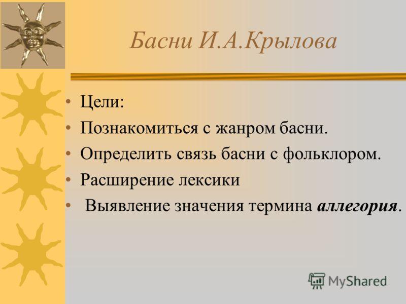 Басни И.А.Крылова Цели: Познакомиться с жанром басни. Определить связь басни с фольклором. Расширение лексики Выявление значения термина аллегория.