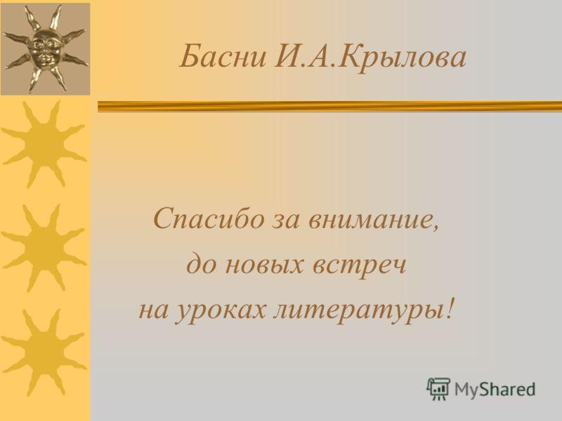 Басни И.А.Крылова Спасибо за внимание, до новых встреч на уроках литературы!