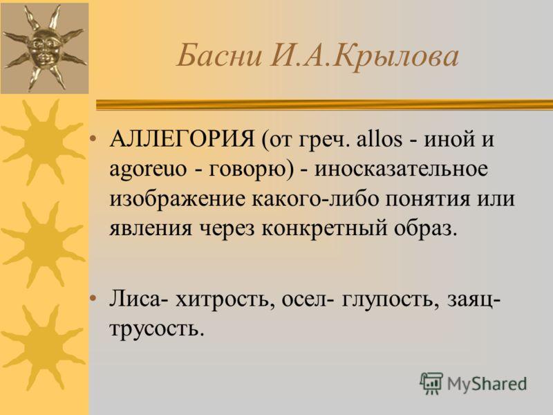 Басни И.А.Крылова АЛЛЕГОРИЯ (от греч. allos - иной и agoreuo - говорю) - иносказательное изображение какого-либо понятия или явления через конкретный образ. Лиса- хитрость, осел- глупость, заяц- трусость.