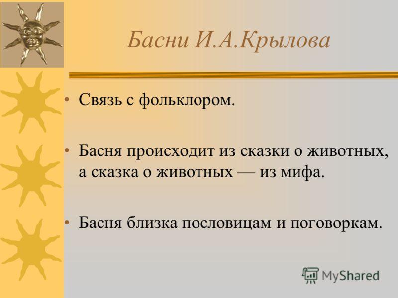 Басни И.А.Крылова Связь с фольклором. Басня происходит из сказки о животных, а сказка о животных из мифа. Басня близка пословицам и поговоркам.