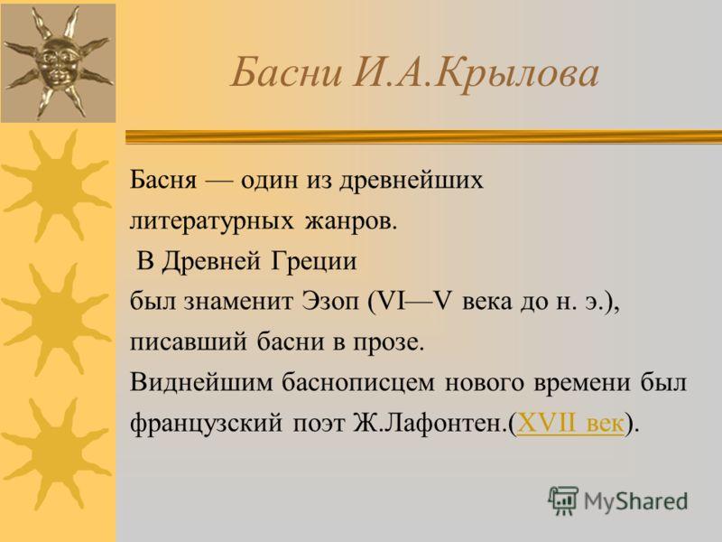 Басни И.А.Крылова Басня один из древнейших литературных жанров. В Древней Греции был знаменит Эзоп (VIV века до н. э.), писавший басни в прозе. Виднейшим баснописцем нового времени был французский поэт Ж.Лафонтен.(XVII век).XVII век