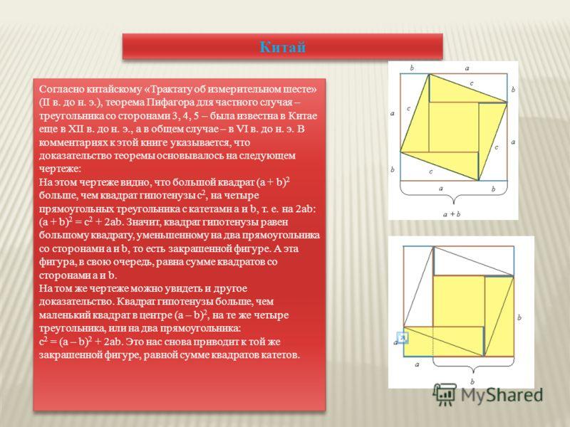 Китай Согласно китайскому «Трактату об измерительном шесте» (II в. до н. э.), теорема Пифагора для частного случая – треугольника со сторонами 3, 4, 5 – была известна в Китае еще в XII в. до н. э., а в общем случае – в VI в. до н. э. В комментариях к