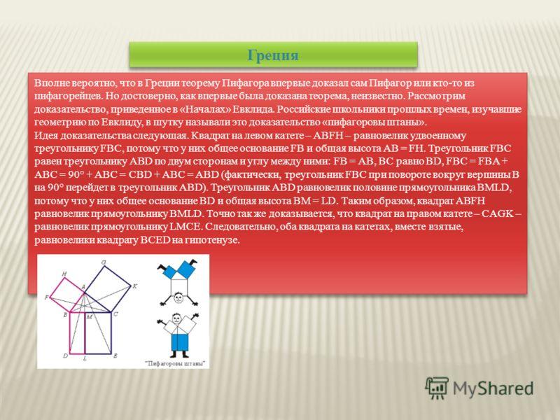 Греция Вполне вероятно, что в Греции теорему Пифагора впервые доказал сам Пифагор или кто-то из пифагорейцев. Но достоверно, как впервые была доказана теорема, неизвестно. Рассмотрим доказательство, приведенное в «Началах» Евклида. Российские школьни