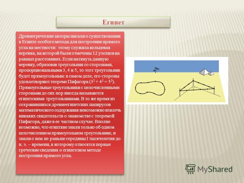 Египет Древнегреческие авторы писали о существовании в Египте особого метода для построения прямого угла на местности: этому служила кольцевая веревка, на которой были отмечены 12 узелков на равных расстояниях. Если натянуть данную веревку, образовав