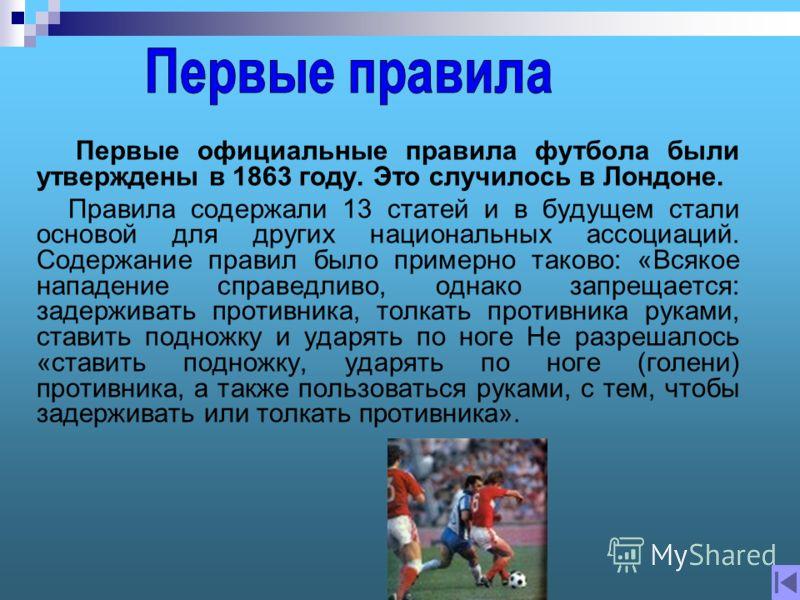 Первые официальные правила футбола были утверждены в 1863 году. Это случилось в Лондоне. Правила содержали 13 статей и в будущем стали основой для других национальных ассоциаций. Содержание правил было примерно таково: «Всякое нападение справедливо,