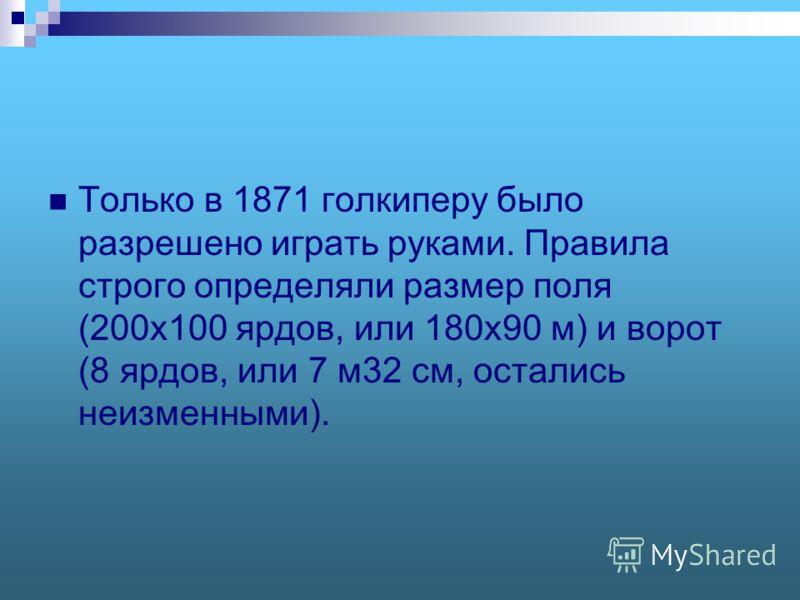 Только в 1871 голкиперу было разрешено играть руками. Правила строго определяли размер поля (200x100 ярдов, или 180x90 м) и ворот (8 ярдов, или 7 м32 см, остались неизменными).