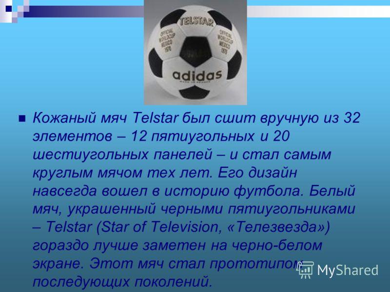 Кожаный мяч Telstar был сшит вручную из 32 элементов – 12 пятиугольных и 20 шестиугольных панелей – и стал самым круглым мячом тех лет. Его дизайн навсегда вошел в историю футбола. Белый мяч, украшенный черными пятиугольниками – Telstar (Star of Tele