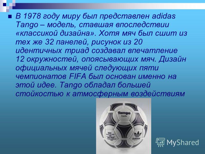 В 1978 году миру был представлен adidas Tango – модель, ставшая впоследствии «классикой дизайна». Хотя мяч был сшит из тех же 32 панелей, рисунок из 20 идентичных триад создавал впечатление 12 окружностей, опоясывающих мяч. Дизайн официальных мячей с