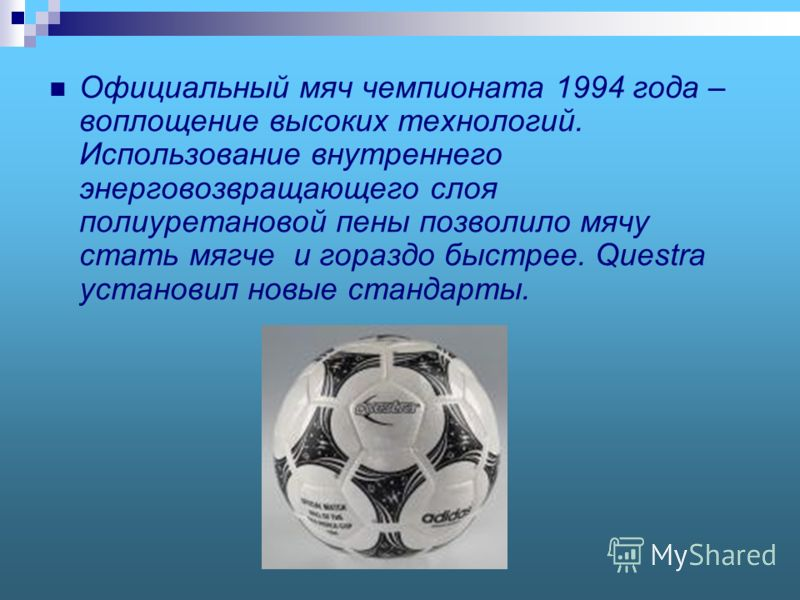 Официальный мяч чемпионата 1994 года – воплощение высоких технологий. Использование внутреннего энерговозвращающего слоя полиуретановой пены позволило мячу стать мягче и гораздо быстрее. Questra установил новые стандарты.