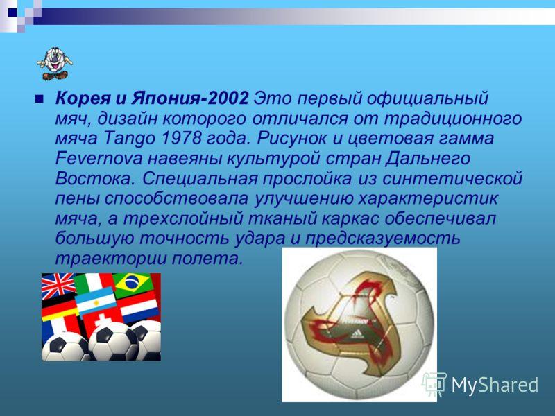 Корея и Япония-2002 Это первый официальный мяч, дизайн которого отличался от традиционного мяча Tango 1978 года. Рисунок и цветовая гамма Fevernova навеяны культурой стран Дальнего Востока. Специальная прослойка из синтетической пены способствовала у