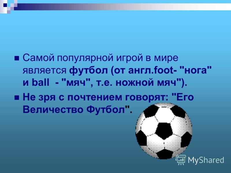 Самой популярной игрой в мире является футбол (от англ.foot- нога и ball - мяч, т.е. ножной мяч). Не зря с почтением говорят: Его Величество Футбол.