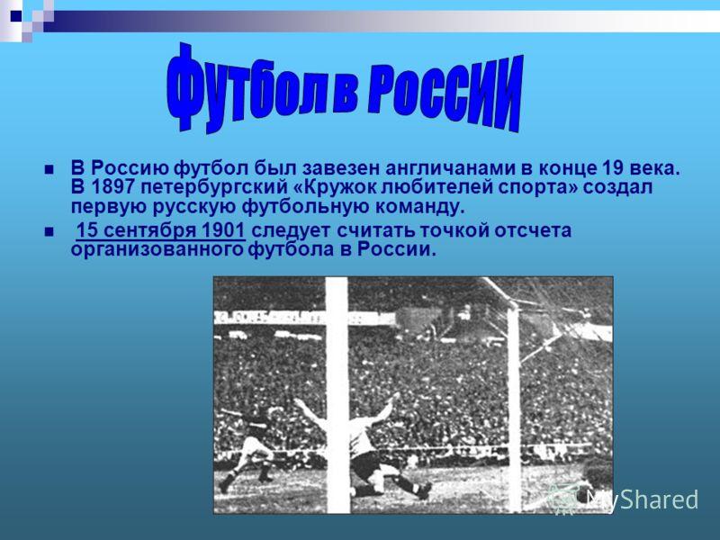 В Россию футбол был завезен англичанами в конце 19 века. В 1897 петербургский «Кружок любителей спорта» создал первую русскую футбольную команду. 15 сентября 1901 следует считать точкой отсчета организованного футбола в России.