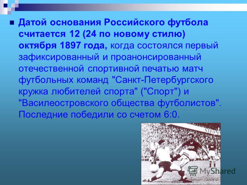 Датой основания Российского футбола считается 12 (24 по новому стилю) октября 1897 года, когда состоялся первый зафиксированный и проанонсированный отечественной спортивной печатью матч футбольных команд