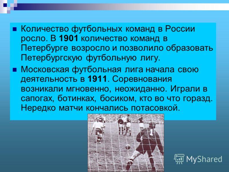 Количество футбольных команд в России росло. В 1901 количество команд в Петербурге возросло и позволило образовать Петербургскую футбольную лигу. Московская футбольная лига начала свою деятельность в 1911. Соревнования возникали мгновенно, неожиданно
