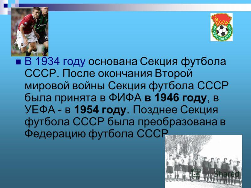 В 1934 году основана Секция футбола СССР. После окончания Второй мировой войны Секция футбола СССР была принята в ФИФА в 1946 году, в УЕФА - в 1954 году. Позднее Секция футбола СССР была преобразована в Федерацию футбола СССР.