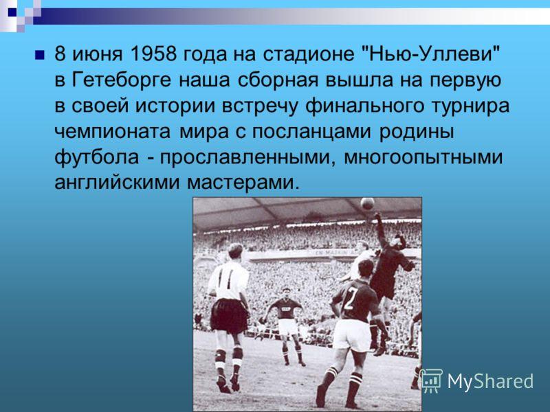 8 июня 1958 года на стадионе Нью-Уллеви в Гетеборге наша сборная вышла на первую в своей истории встречу финального турнира чемпионата мира с посланцами родины футбола - прославленными, многоопытными английскими мастерами.