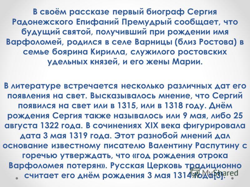 В своём рассказе первый биограф Сергия Радонежского Епифаний Премудрый сообщает, что будущий святой, получивший при рождении имя Варфоломей, родился в селе Варницы (близ Ростова) в семье боярина Кирилла, служилого ростовских удельных князей, и его же