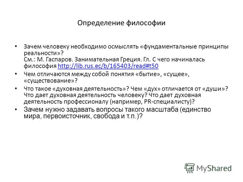 Определение философии Зачем человеку необходимо осмыслять «фундаментальные принципы реальности»? См.: М. Гаспаров. Занимательная Греция. Гл. С чего начиналась философия http://lib.rus.ec/b/165403/read#t50http://lib.rus.ec/b/165403/read#t50 Чем отлича